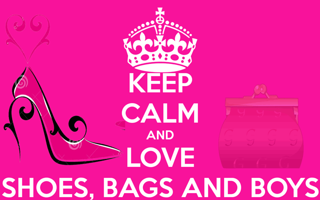 KEEP CALM and LOVE SHOES, BAGS and BOYS!